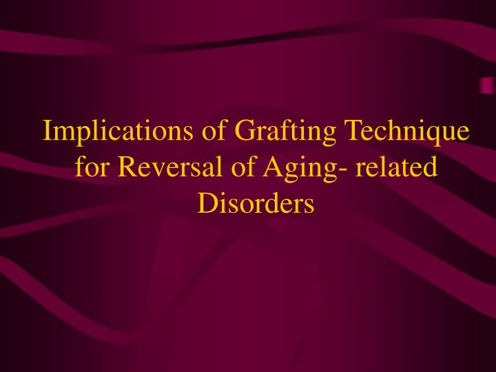 Implications of Grafting Technique for Reversal of Aging- related Disorders