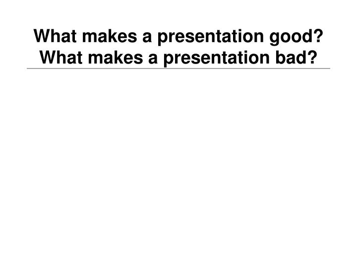 What makes a presentation good what makes a presentation bad