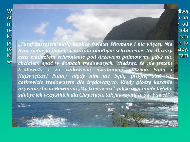 W tym czasie władze hawajskie, aby bronić się przed straszliwą i zaraźliwą chorobą jaką był trąd, zdecydowały o deportacji wszystkich trędowatych na małą wyspę Molokai, która doskonale odcinała swoich mieszkańców od reszty świata. Los trędowatych stał się troską tamtejszego Kościoła katolickiego i biskup