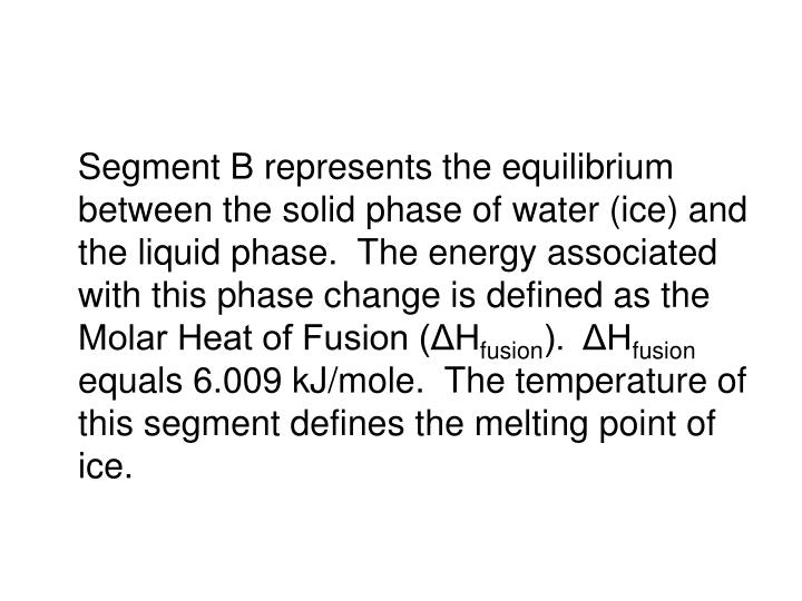 Segment B represents the equilibrium between the solid phase of water (ice) and the liquid phase.  The energy associated with this phase change is defined as the Molar Heat of Fusion (ΔH
