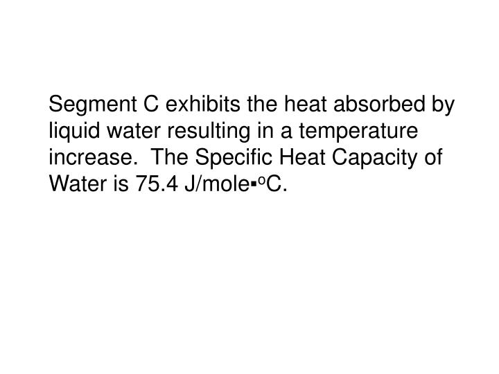 Segment C exhibits the heat absorbed by liquid water resulting in a temperature increase.  The Specific Heat Capacity of Water is 75.4 J/mole▪
