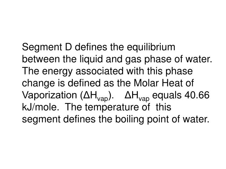 Segment D defines the equilibrium between the liquid and gas phase of water.  The energy associated with this phase change is defined as the Molar Heat of Vaporization (ΔH