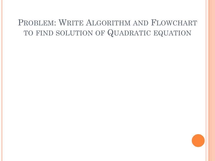 Problem: Write Algorithm and Flowchart to find solution of Quadratic equation