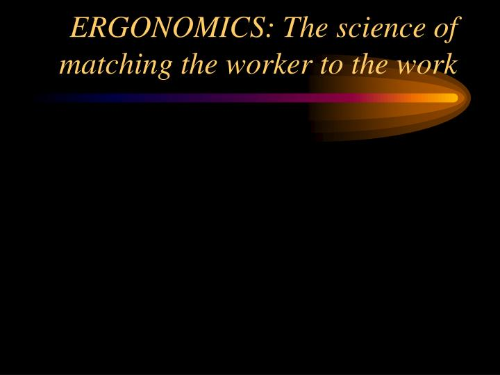 ERGONOMICS: The science of matching the worker to the work