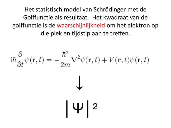 Het statistisch model van Schrödinger met de Golffunctie als resultaat.  Het kwadraat van de golffunctie is de