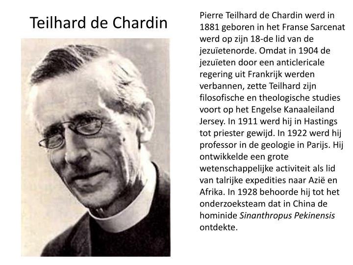 Pierre Teilhard de Chardin werd in 1881 geboren in het Franse Sarcenat werd op zijn 18-de lid van de jezuïetenorde. Omdat in 1904 de jezuïeten door een anticlericale regering uit Frankrijk werden verbannen, zette Teilhard zijn filosofische en theologische studies voort op het Engelse Kanaaleiland Jersey. In 1911 werd hij in Hastings tot priester gewijd. In 1922 werd hij professor in de geologie in Parijs. Hij ontwikkelde een grote wetenschappelijke activiteit als lid van talrijke expedities naar Azië en Afrika. In 1928 behoorde hij tot het onderzoeksteam dat in China de hominide