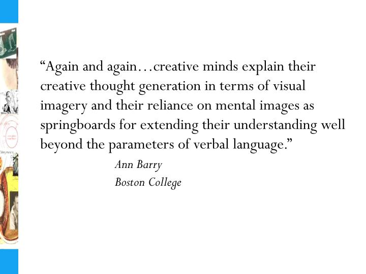 """Again and again…creative minds explain their creative thought generation in terms of visual imagery and their reliance on mental images as springboards for extending their understanding well beyond the parameters of verbal language."""