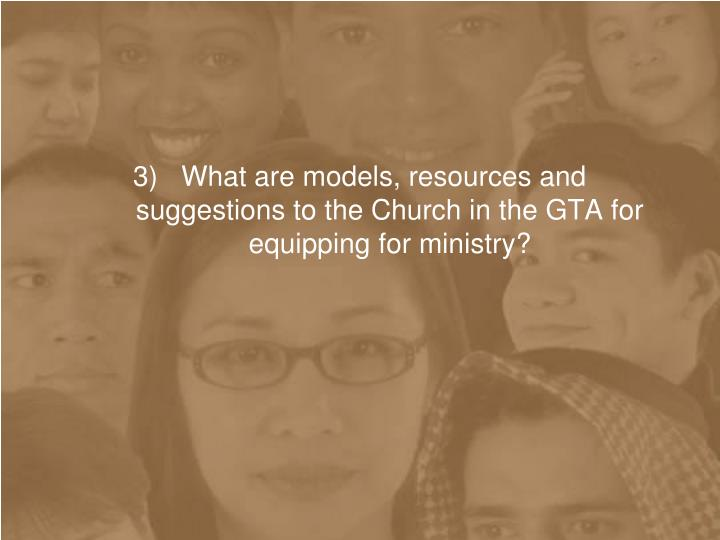 3)   What are models, resources and suggestions to the Church in the GTA for equipping for ministry?