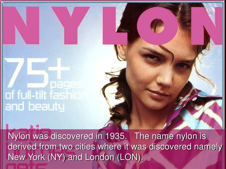Nylon was discovered in 1935.   The name nylon is derived from two cities where it was discovered namely New York (NY) and London (LON).