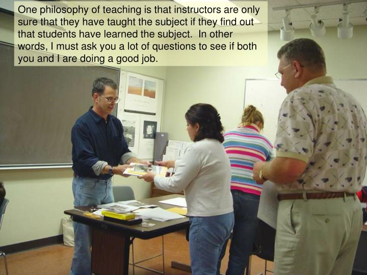 One philosophy of teaching is that instructors are only sure that they have taught the subject if they find out that students have learned the subject.  In other words, I must ask you a lot of questions to see if both you and I are doing a good job.