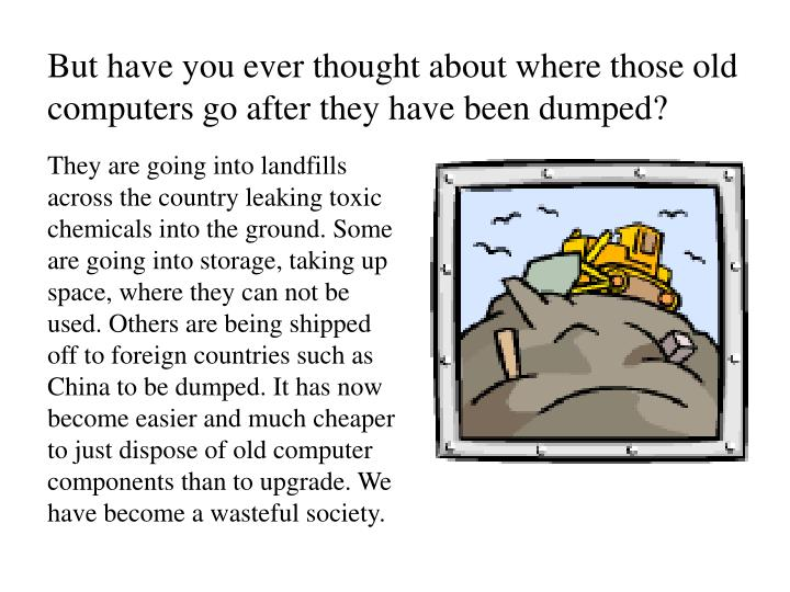 But have you ever thought about where those old computers go after they have been dumped?