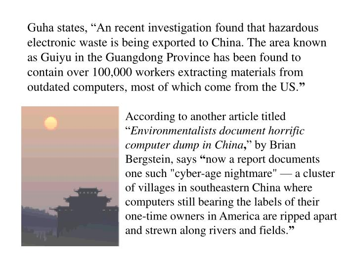 "Guha states, ""An recent investigation found that hazardous electronic waste is being exported to China. The area known as Guiyu in the Guangdong Province has been found to contain over 100,000 workers extracting materials from outdated computers, most of which come from the US."