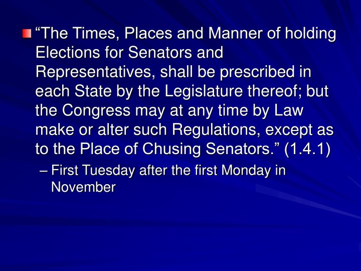 """The Times, Places and Manner of holding Elections for Senators and Representatives, shall be prescribed in each State by the Legislature thereof; but the Congress may at any time by Law make or alter such Regulations, except as to the Place of Chusing Senators."" (1.4.1)"