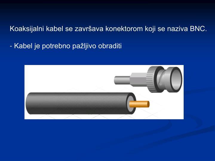 Koaksijalni kabel se završava konektorom koji se naziva BNC.