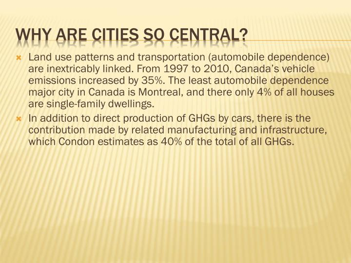 Land use patterns and transportation (automobile dependence) are inextricably linked. From 1997 to 2010, Canada's vehicle emissions increased by 35%. The least automobile dependence major city in Canada is Montreal, and there only 4% of all houses are single-family dwellings.
