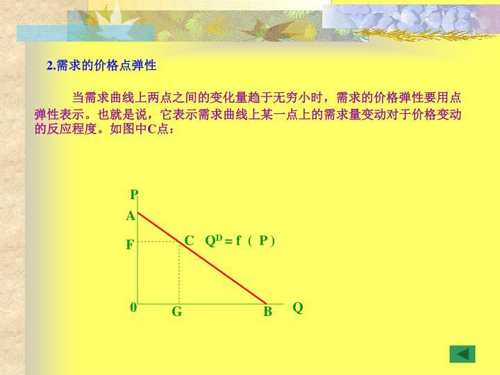 当需求曲线上两点之间的变化量趋于无穷小时,需求的价格弹性要用点弹性表示。也就是说,它表示需求曲线上某一点上的需求量变动对于价格变动的反应程度。如图中