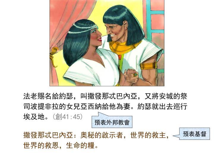 法老賜名給約瑟,叫撒發那忒巴內亞,又將安城的祭司波提非拉的女兒亞西納給他為妻。約瑟就出去巡行埃及地。