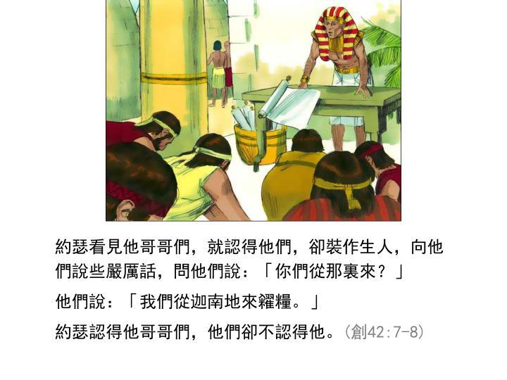 約瑟看見他哥哥們,就認得他們,卻裝作生人,向他們說些嚴厲話,問他們說:「你們從那裏來?」
