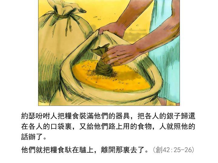 約瑟吩咐人把糧食裝滿他們的器具,把各人的銀子歸還在各人的口袋裏,又給他們路上用的食物,人就照他的話辦了。