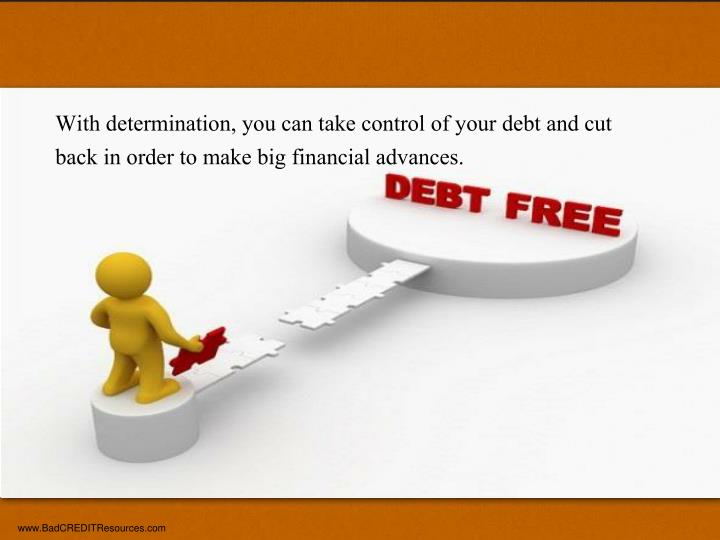 With determination, you can take control of your debt and cut back in order to make big financial advances.
