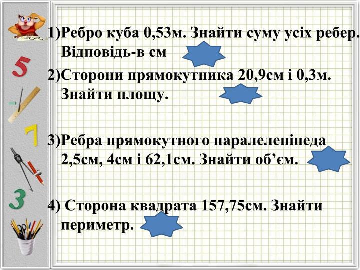 1)Ребро куба 0,53м. Знайти суму усіх ребер. Відповідь-в см