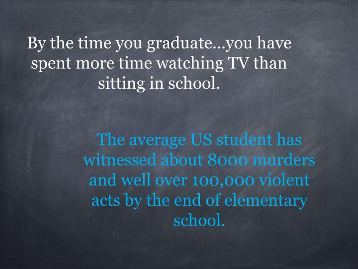 By the time you graduate…you have spent more time watching TV than sitting in school.