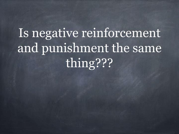 Is negative reinforcement and punishment the same thing???