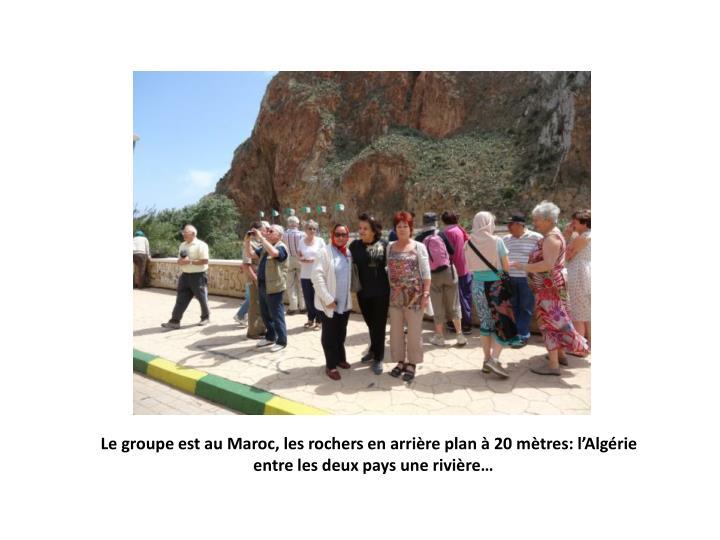 Le groupe est au Maroc, les rochers en arrière plan à 20 mètres: l'Algérie