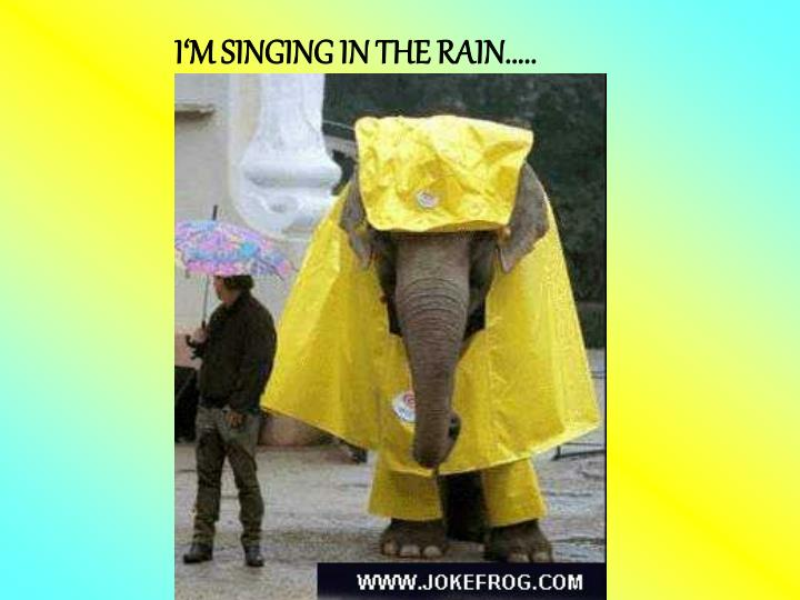 I'M SINGING IN THE RAIN.....