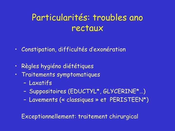 Particularités: troubles ano rectaux