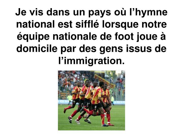 Je vis dans un pays où l'hymne national est sifflé lorsque notre équipe nationale de foot joue à domicile par des gens issus de l'immigration.