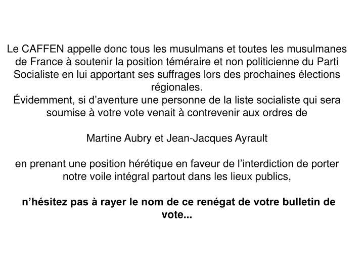 Le CAFFEN appelle donc tous les musulmans et toutes les musulmanes de France à soutenir la position téméraire et non politicienne du Parti Socialiste en lui apportant ses suffrages lors des prochaines élections régionales.