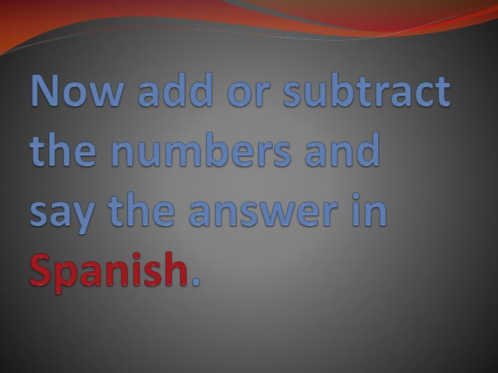Now add or subtract the numbers and say the answer in