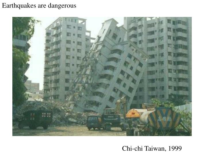 Earthquakes are dangerous
