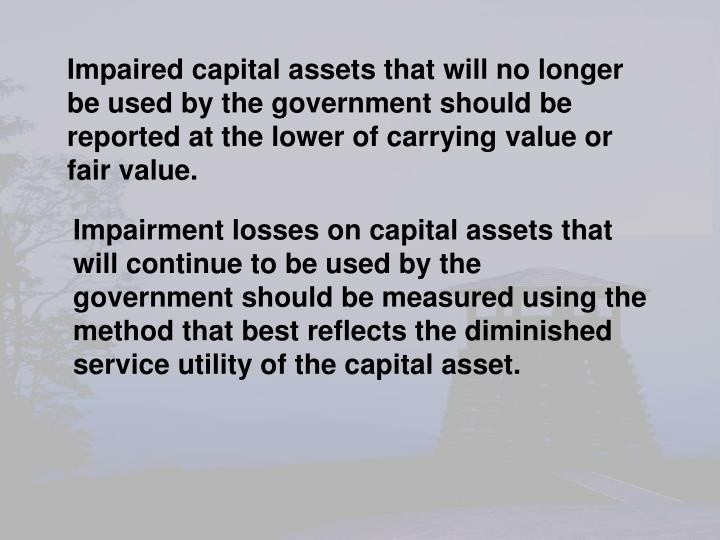 Impaired capital assets that will no longer be used by the government should be reported at the lower of carrying value or fair value.