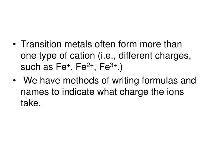 Transition metals often form more than one type of cation (i.e., different charges, such as Fe