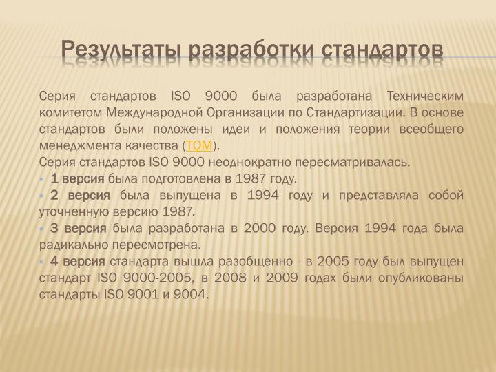 Серия стандартов ISO 9000 была разработана Техническим комитетом Международной Организации по Стандартизации. В основе стандартов были положены идеи и положения теории всеобщего менеджмента качества (