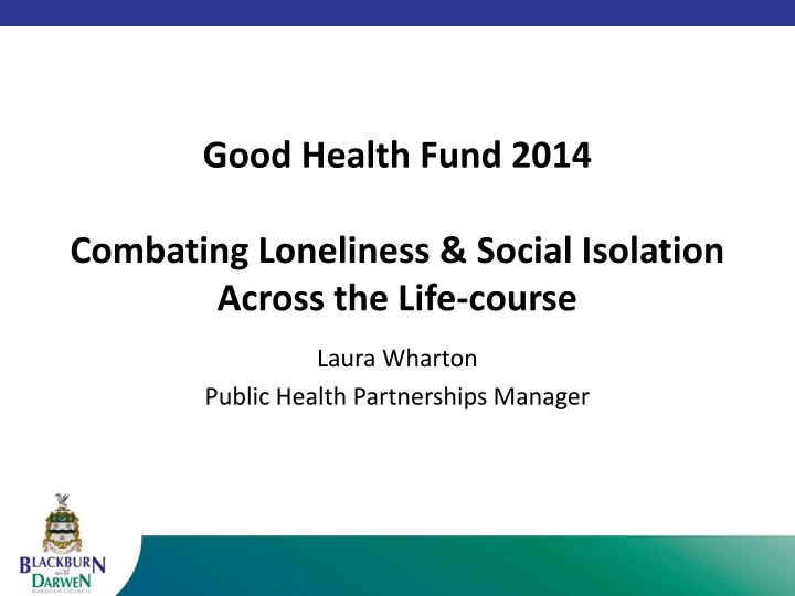Good health fund 2014 combating loneliness social isolation across the life course