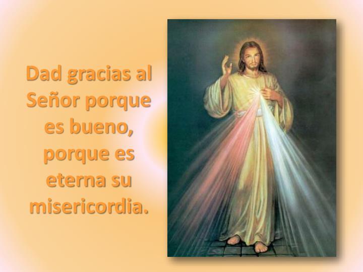 Dad gracias al Señor porque es bueno, porque es eterna su misericordia.