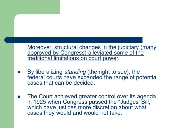 Moreover, structural changes in the judiciary (many approved by Congress) alleviated some of the traditional limitations on court power