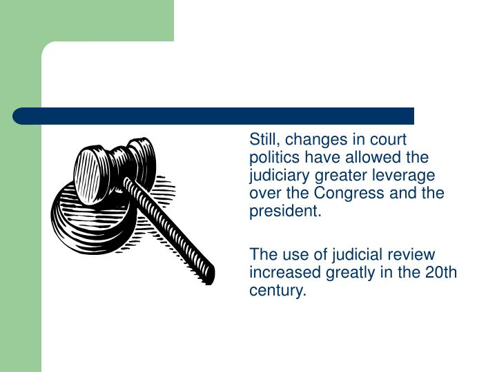 Still, changes in court politics have allowed the judiciary greater leverage over the Congress and the president.