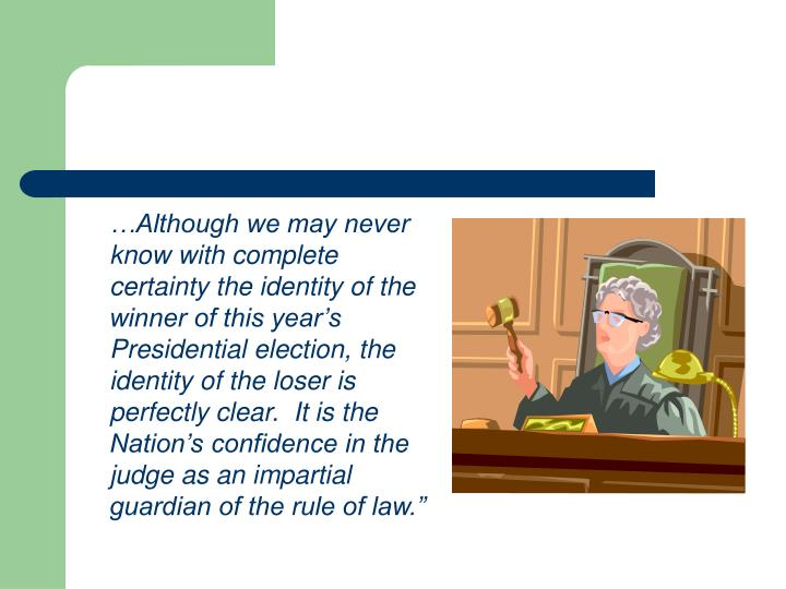 …Although we may never know with complete certainty the identity of the winner of this year's Presidential election, the identity of the loser is perfectly clear.  It is the Nation's confidence in the judge as an impartial guardian of the rule of law.""