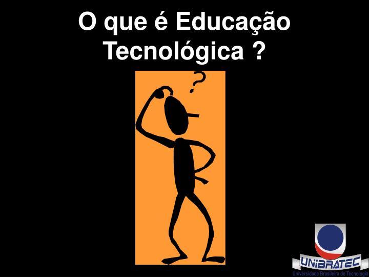 O que é Educação Tecnológica ?