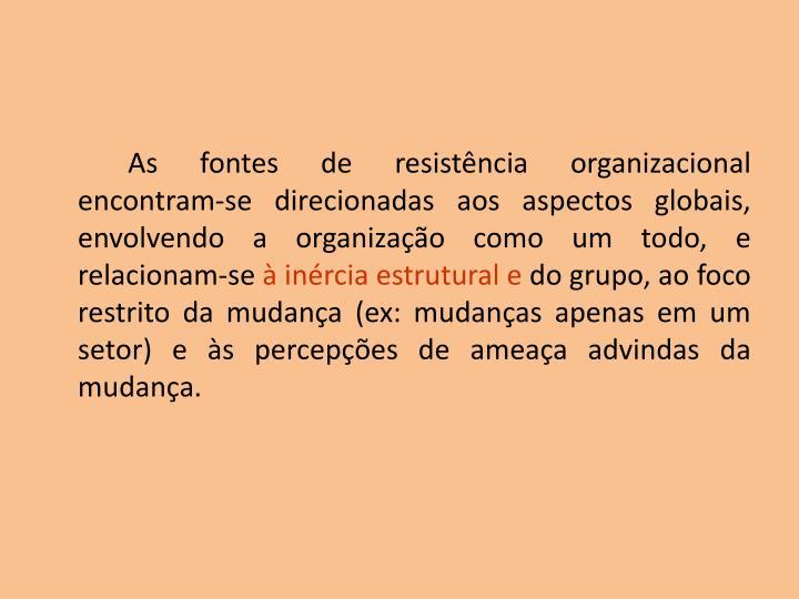 As fontes de resistência organizacional encontram-se direcionadas aos aspectos globais, envolvendo a organização como um todo, e relacionam-se