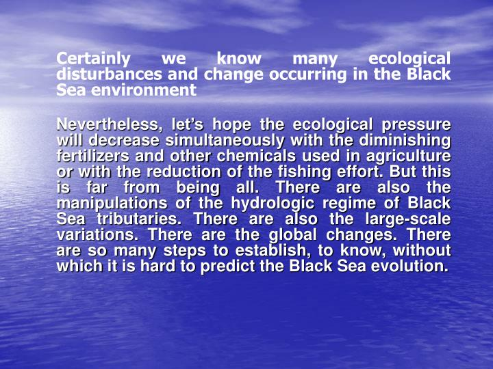 Certainly we know many ecological disturbances and change occurring in the Black Sea environment