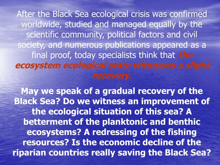 After the Black Sea ecological crisis was confirmed worldwide, studied and managed equally by the scientific community, political factors and civil society, and numerous publications appeared as a final proof, today specialists think that