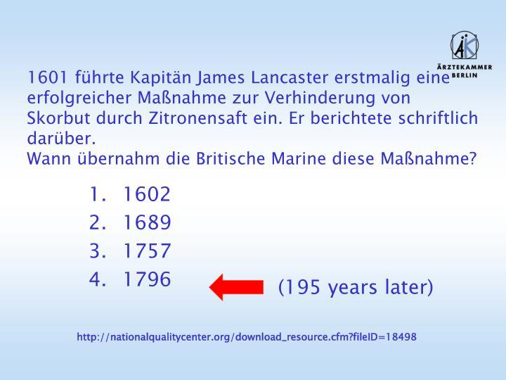 1601 führte Kapitän James Lancaster erstmalig eine erfolgreicher Maßnahme zur Verhinderung von Skorbut durch Zitronensaft ein. Er berichtete schriftlich darüber.