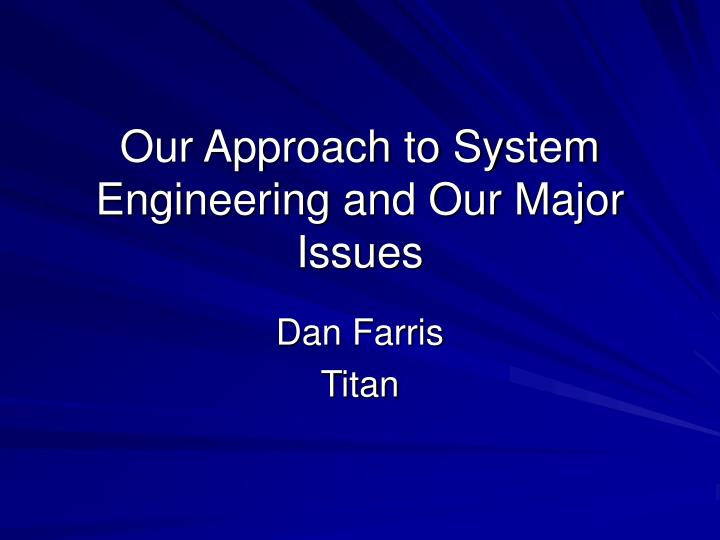 Our approach to system engineering and our major issues