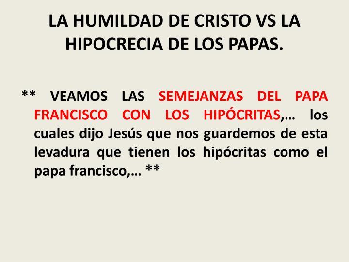 LA HUMILDAD DE CRISTO VS LA HIPOCRECIA DE LOS PAPAS.