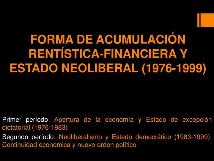 FORMA DE ACUMULACIÓN RENTÍSTICA-FINANCIERA Y ESTADO NEOLIBERAL (1976-1999)